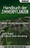 Handbuch der Zimmerpflanzen – Kompakter Ratgeber für Einsteiger und Fortgeschrittene: Alles über Ihre Zierpflanzen: Arten, Pflege, Krankheiten.