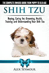 Shih Tzu Dogs - The Complete Owners Guide from Puppy to Old Age. Buying, Caring For, Grooming, Health, Training and Understanding Your Shih Tzu. by Alex Seymour (2014-05-17)