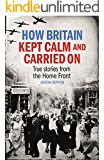 How Britain Kept Calm and Carried On: Real-life stories from the Home Front