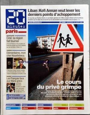 20 MINUTES PARIS [No 1020] du 30/08/2006 - LIBAN - KOFI ANNAN VEUT LEVER LES DERNIERS POINTS D'ACHOPPEMENT - GRAND PARIS - CINE LA REGION FAIT TOURNER - CINEMA - ELEMENTAIRES MON CHER HOUELLEBECQ - BASKET - LES FRANCAIS FACE AUX TITANS GRECS - LE COURS DU PRIVE GRIMPE