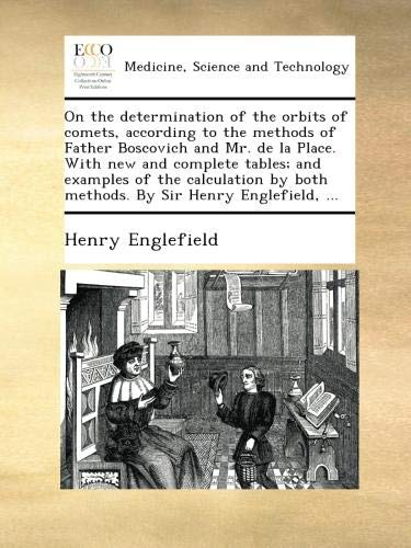 On the determination of the orbits of comets, according to the methods of Father Boscovich and Mr. de la Place. With new and complete tables; and by both methods. By Sir Henry Englefield.
