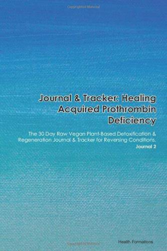 Journal & Tracker: Healing Acquired Prothrombin Deficiency: The 30 Day Raw Vegan Plant-Based Detoxification & Regeneration Journal & Tracker for Reversing Conditions. Journal 2