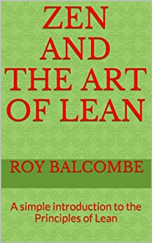 Zen and the Art of Lean: A simple introduction to the Principles of Lean (English Edition) par [Balcombe, Roy]