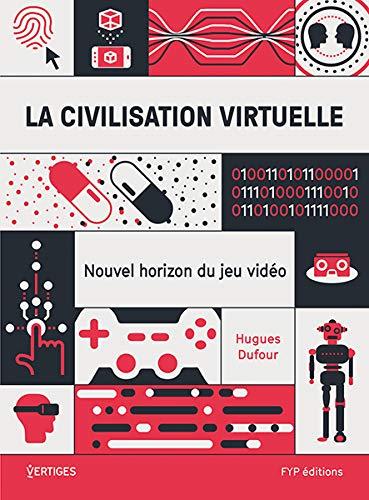La civilisation virtuelle. Nouvel horizon du jeu vidéo par Hugues Dufour