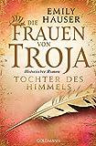 Die Frauen von Troja: Tochter des Himmels - Historischer Roman -