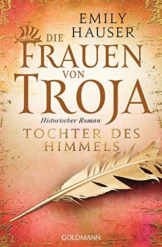 Die Frauen von Troja: Tochter des Himmels - Historischer Roman