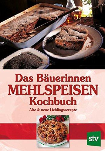 Das Bäuerinnen Mehlspeisenkochbuch: Alte und neue Lieblingsrezepte