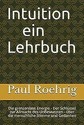 """Paul Röhrig: """"Intuition - ein Lehrbuch"""": Die grenzenlose Energie - Der Schlüssel zur Allmacht des Unbewussten - über die menschliche Stimme und Gedanken"""