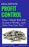 Real Estate Profit Control:How I made $23,500 in just 4 weeks and how you can too (English Edition)