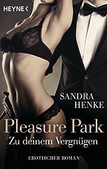 Pleasure Park. Zu deinem Vergnügen: Erotischer Roman von [Henke, Sandra]