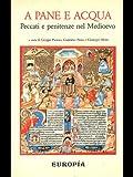 Scarica Libro A pane e acqua Peccati e penitenze nel Medioevo (PDF,EPUB,MOBI) Online Italiano Gratis