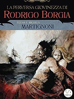 La perversa giovinezza di Rodrigo Borgia di [Martignoni, Michela, Elena Martignoni]