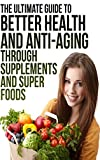 The Ultimate Guide to Better Health and Anti-Aging Through Supplements and Super Foods: Discover Exactly How to Supercharge Your Health and Slow Aging
