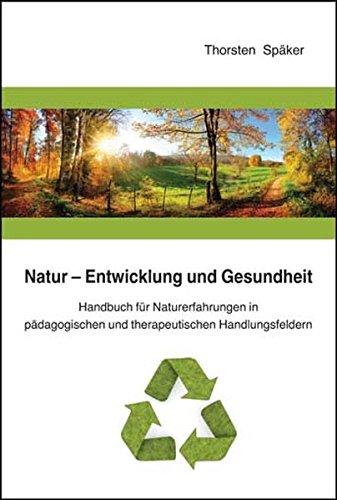 Natur - Entwicklung und Gesundheit: Handbuch für Naturerfahrungen in pädagogischen und therapeutischen Handlungsfeldern