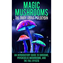 Magic Mushrooms: The Truth About Psilocybin: An Introductory Guide to Shrooms, Psychedelic Mushrooms, And The Full Effects (English Edition)