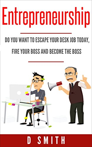 Entrepreneurship: Do you want to escape your desk job today, fire your boss and become the boss (English Edition)