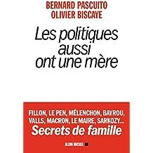 Les Politiques aussi ont une mère : Fillon, Le Pen, Mélenchon, Bayrou, Valls, Macron, Le Maire, Sarkozy Secrets de famille