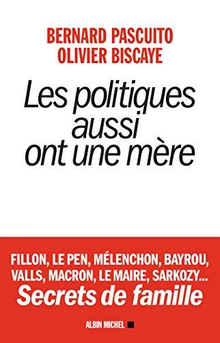 Les Politiques aussi ont une mre : Fillon, Le Pen, Mlenchon, Bayrou, Valls, Macron, Le Maire, Sarkozy... Secrets de famille