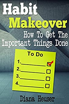 Habit Makeover – How To Get The Important Things Done (Business and Self Esteem Guides Book 1) (English Edition) di [Heuser, Diana]