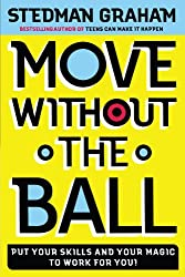 Move Without the Ball: Put Your Skills And Your Magic To Work For You: Putting Your Skills and Your Magic to Work for You