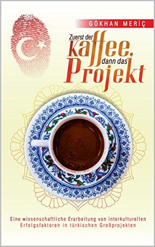 Zuerst der Kaffee, dann das Projekt: Eine wissenschaftliche Erarbeitung von interkulturellen Erfolgsfaktoren in türkischen Großprojekten