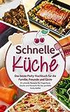 Schnelle Küche: Das beste Party-Kochbuch für die Familie, Freunde und Gäste - 55 schnelle Rezepte für Fingerfood, Snacks und Desserts für das perfekte Party-Büffet