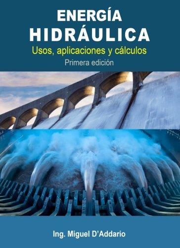 Energía Hidráulica: Usos, aplicaciones y cálculos por Ing. Miguel D'Addario