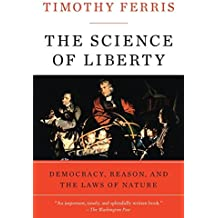 The Science of Liberty: Democracy, Reason, and the Laws of Nature by Timothy Ferris (2011-02-08)