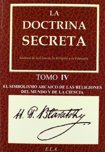 La Doctrina Secreta. Tomo 4: El Simbolismo Arcaico De Las Religiones Del Mundo Y De La Ciencia (Yoga (e.L.A.)) por H Blavatsky