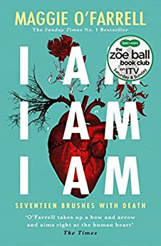 I Am, I Am, I Am: Seventeen Brushes With Death: The Breathtaking Number One Bestseller by [O'Farrell, Maggie]