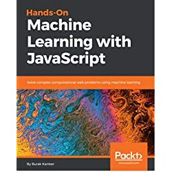 Hands-on Machine Learning with JavaScript: Solve complex computational web problems using machine learning (English Edition)
