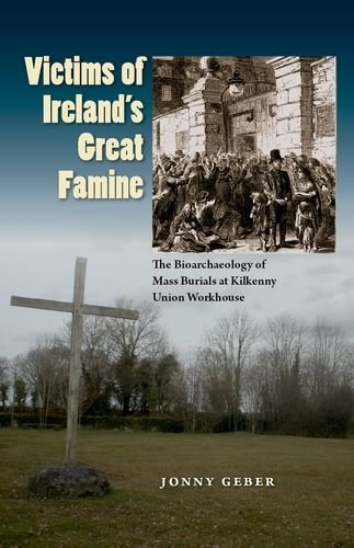 Victims of Ireland's Great Famine: The Bioarchaeology of Mass Burials at Kilkenny Union Workhouse (Bioarchaeological Interpretations of the Human Past: Local, Regional, and Global) by Jonny Geber (2015-11-17)