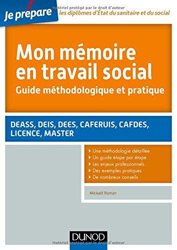 Mon mémoire en travail social. Guide méthodologique et pratique: DEASS, DEIS, DEES, CAFERUIS, CAFDES, LICENCE, MASTER par Mickael Roman