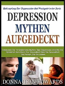DEPRESSION MYTHEN AUFGEDECKT: Entdecken Sie Die 12 Gefährlichen Mythen Über Depression Und Wie Sie Schädlich Sein Kann Ihre Gesundheit Oder Die Gesundheit ... Gegen Depression Und Preisgekrönten Serie)