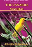The Canaries Manual: Pet Owner's Guide To Keeping - Feeding - Care - Breeding And Diseases: Volume 1 (Pet Birds)