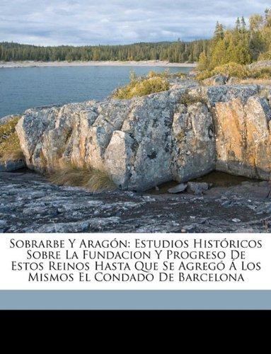 Sobrarbe Y Aragón: Estudios Históricos Sobre La Fundacion Y Progreso De Estos Reinos Hasta Que Se Agregó Á Los Mismos El Condado De Barcelona