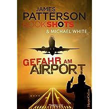 Gefahr am Airport: Neuerscheinung 2017. Packender Thriller vom Bestseller Autor der Alex Cross Romane (James Patterson Bookshots)
