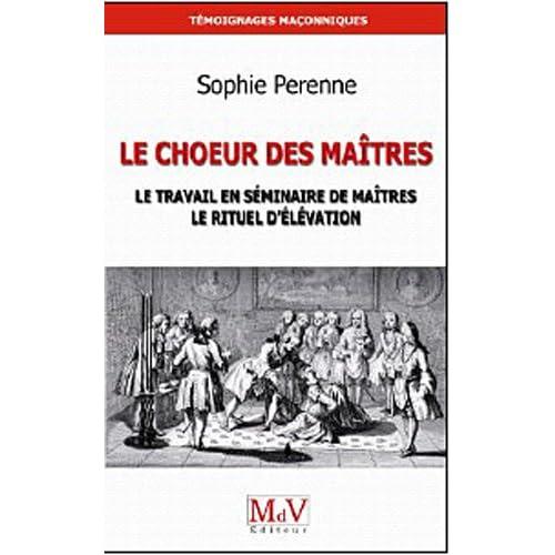 Le Choeur des maîtres : Une réflexion sur le travail en séminaire de maîtres, le rituel d'élévation et la maîtrise