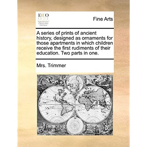 A series of prints of ancient history, designed as ornaments for those apartments in which children receive the first rudiments of their education. Two parts in one. by Trimmer, Mrs. (2010)