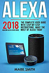 Alexa: Amazon Echo Alexa User Guide. The Complete User Guide With Step-By-Step Instructions. Make The Most Of Alexa Today