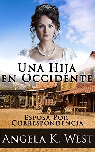 Esposa Por Correspondencia: Una Hija en Occidente (Romance Histórico Limpio e Inspirador) (Nueva Ficción de Adultos para Mujeres de Matrimonio en el Oeste) por Angela K. West