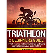 Triathlon: The Beginners Guide: Finish your first triathlon; training tips and racing secrets to make you a faster triathlete (English Edition)