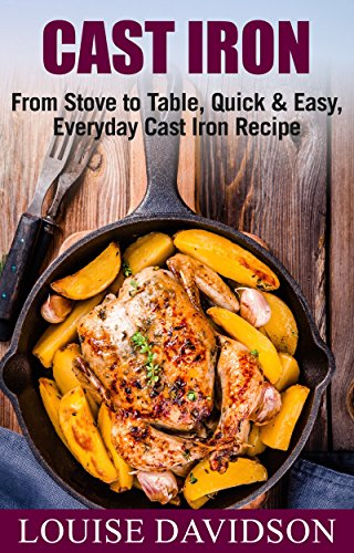 Cast Iron Cookbook: From Stove to Table, Quick & Easy, Everyday Cast Iron Recipes (English Edition)