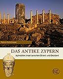 Das antike Zypern: Aphrodites Insel zwischen Orient und Okzident (Zaberns Bildbande) (Zaberns Bildbände zur Archäologie) - Patrick Schollmeyer