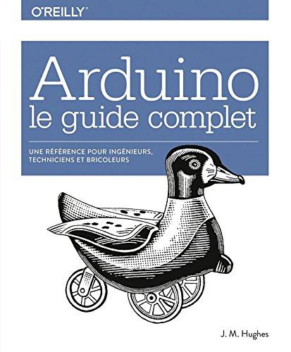 Arduino le guide complet - Une rfrence pour ingnieurs, techniciens et bricoleurs