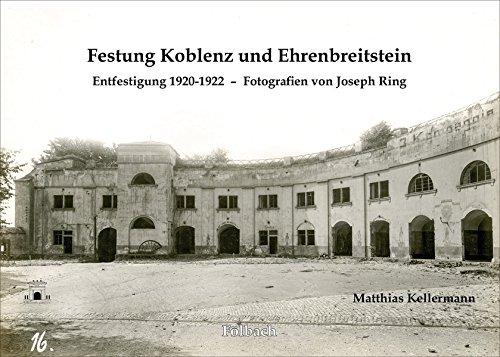Festung Koblenz und Ehrenbreitstein: Entfestigung 1920-1922 – Fotografien von Joseph Ring