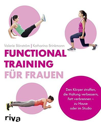 Functional Training für Frauen: Den Körper straffen, die Haltung verbessern, Fett verbrennen - zu Hause oder im Studio