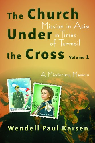 The Church Under The Cross Mission In Asia In Times Of Turmoil A Missionary Memoir Volume 1 The Historical