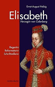Elisabeth Herzogin von Calenberg: Regentin Reformatorin Schriftstellerin von [Nebig, Ernst A]