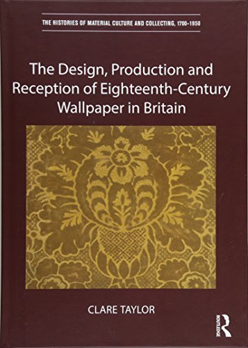 The Design, Production and Reception of Eighteenth-Century Wallpaper in Britain (The Histories of Material Culture and Collecting ()